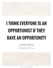 i-think-everyone-is-an-opportunist-if-they-have-an-opportunity-quote-1