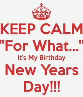 keep-calm-for-what-its-my-birthday-new-years-day